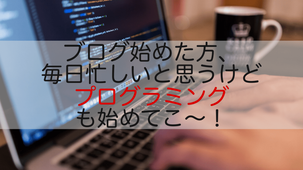 ブログ初心者こそプログラミングを触っておくべき3つの理由