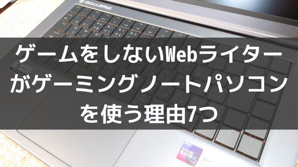 ゲームをしないWebライターがゲーミングノートパソコンを使う7つの理由