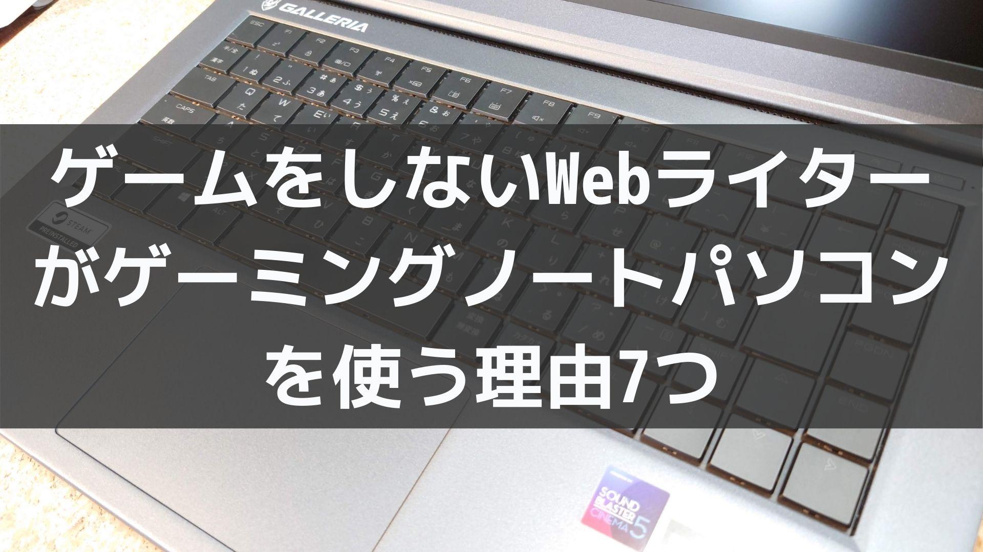 gadget - ゲームをしないWebライターがゲーミングノートパソコンを使う7つの理由
